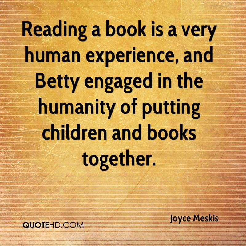 Reading A Book Is A Very Human Experience, And Betty Engaged In The Humanity Of Putting Children And Books Together. - Joyce Meskis