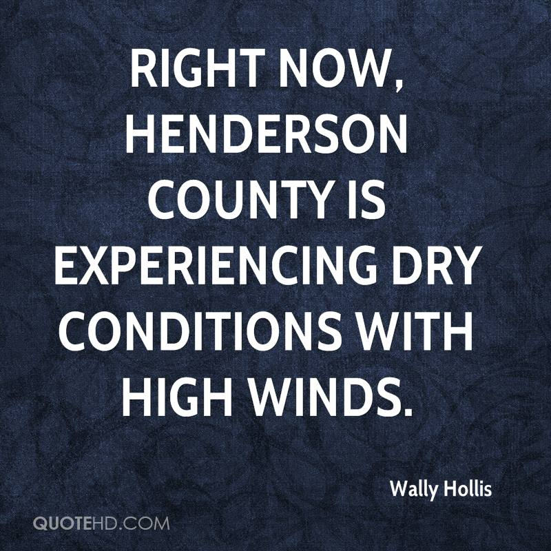 Right Now, Henderson County Is Experiencing Dry Conditions With High Winds. - Wally Hollis