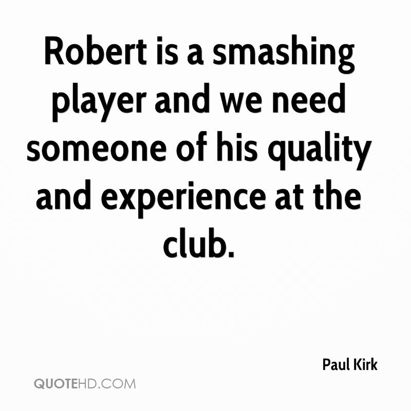 Robert Is A Smashing Player And We Need Someone Of His Quality And Experience At The Club. - Paul Kirk