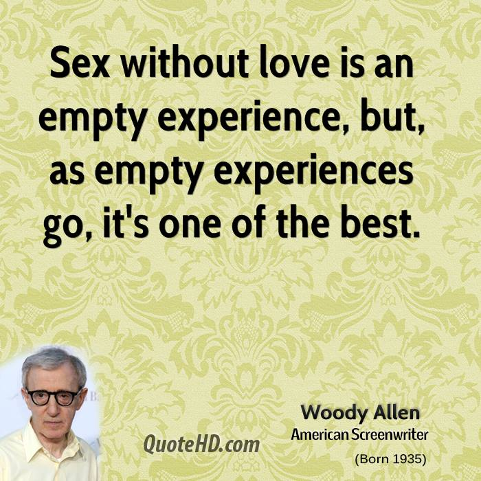 Sex Without Love Is An Empty Experience, But, As Empty Experiences Go, It's One Of The Best. -  Woody Allen