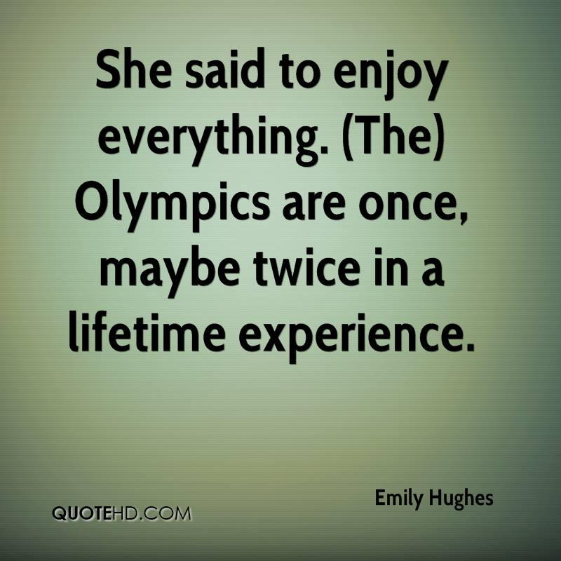 She Said To Enjoy Everything. Olympics Are Once, Maybe Twice In A Lifetime Experience. - Emily Hughes