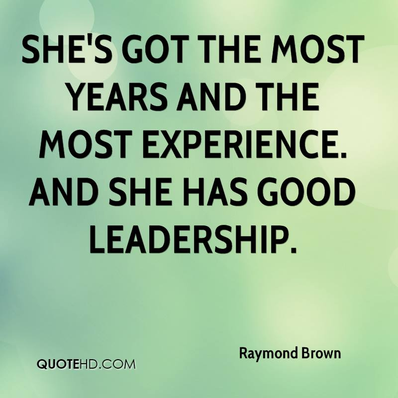 She's Got The Most Years And The Most Experience. And She Has Good Leadership. - Raymond Brown