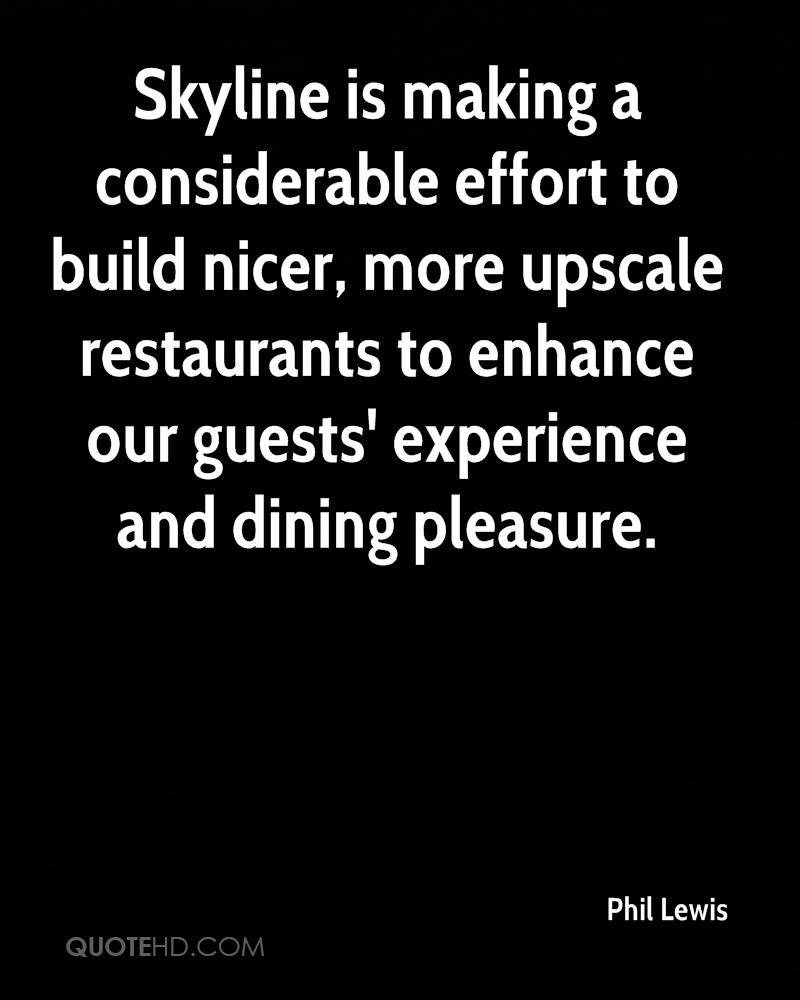 Skyline Is Making A Considerable Effort To Build Nicer, More Upscale Restaurants To Enhance Our Guests' Experience And Dining Pleasure. - Phil Lewis
