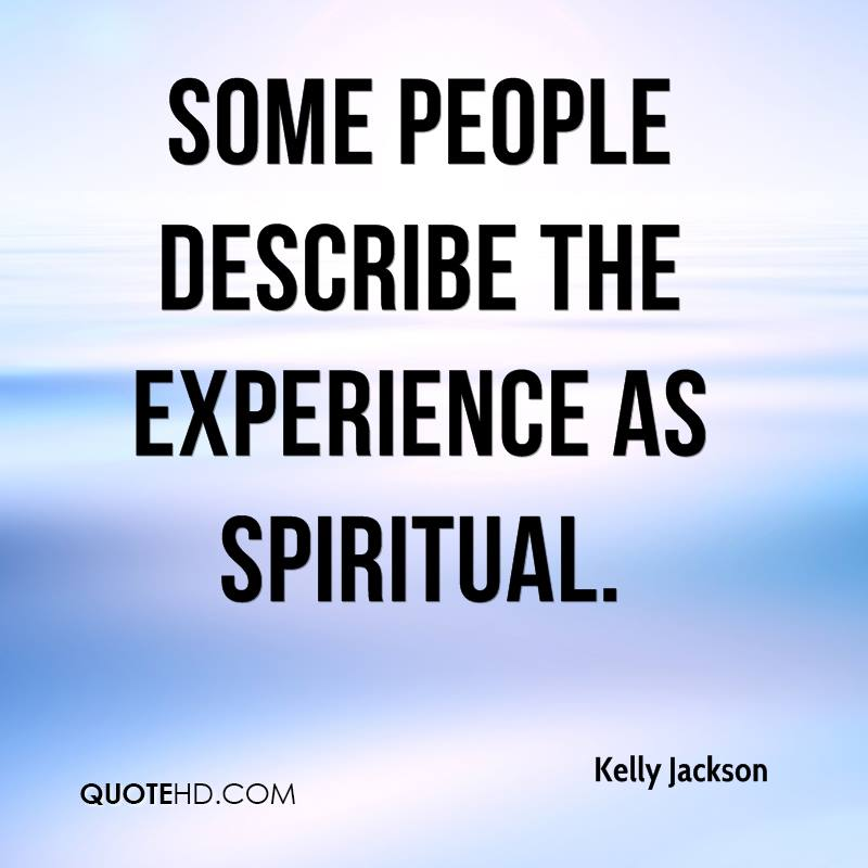 Some People Describe The Experience As Spiritual. - Kelly Jackson