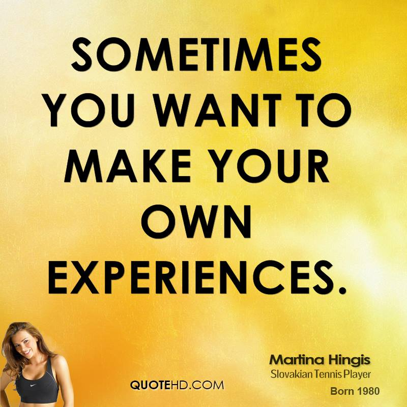 Sometimes You Want To Make Your Own Experiences. - Martina Hingis