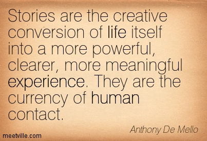 Stories Are The Creative Conversion Of Life Itself Into A More Powerful, Clearer, More Meaningful Experience. They Are The Currency Of Human Contact. - Anthony De Mello