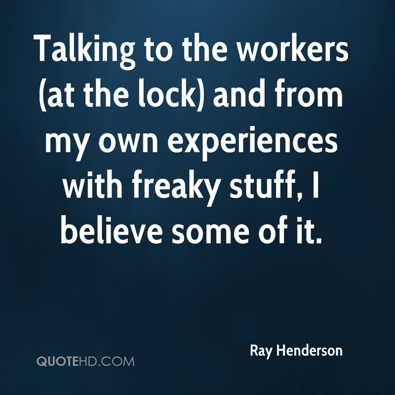 Talking To The Workers And From My Own Experiences With Freaky Stuff, I Believe  Some Of It. - Ray Henderson