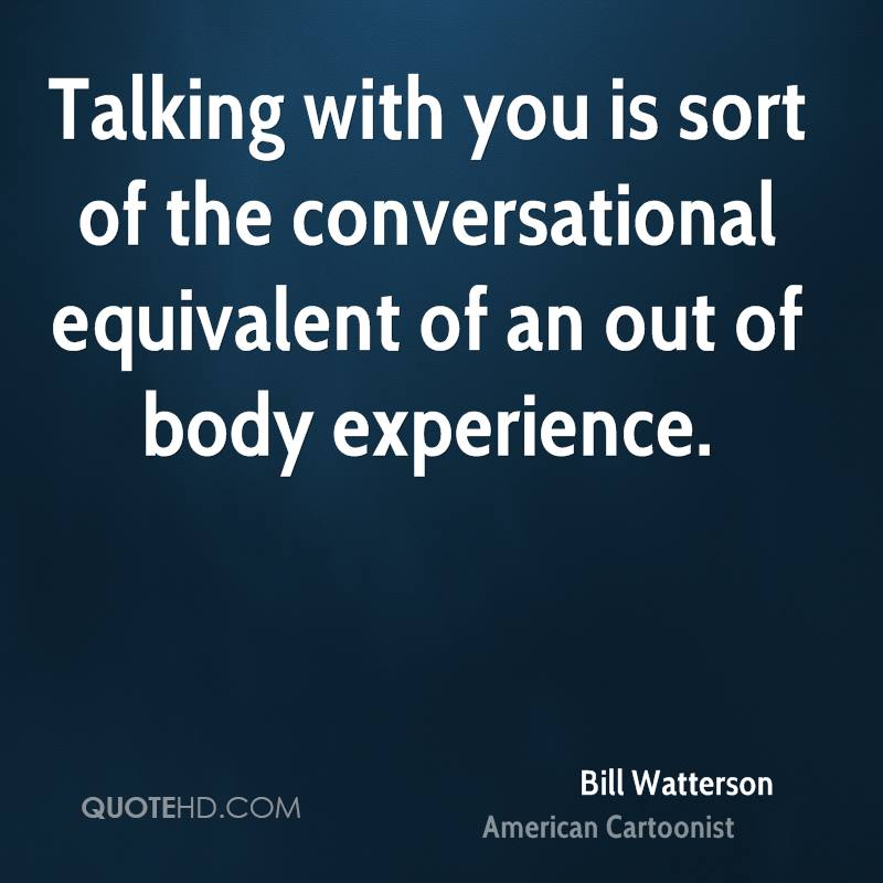 Talking With You Is Sort Of The Conversational Equivalent Of An Out Of Body Experience. - Bill Watterson