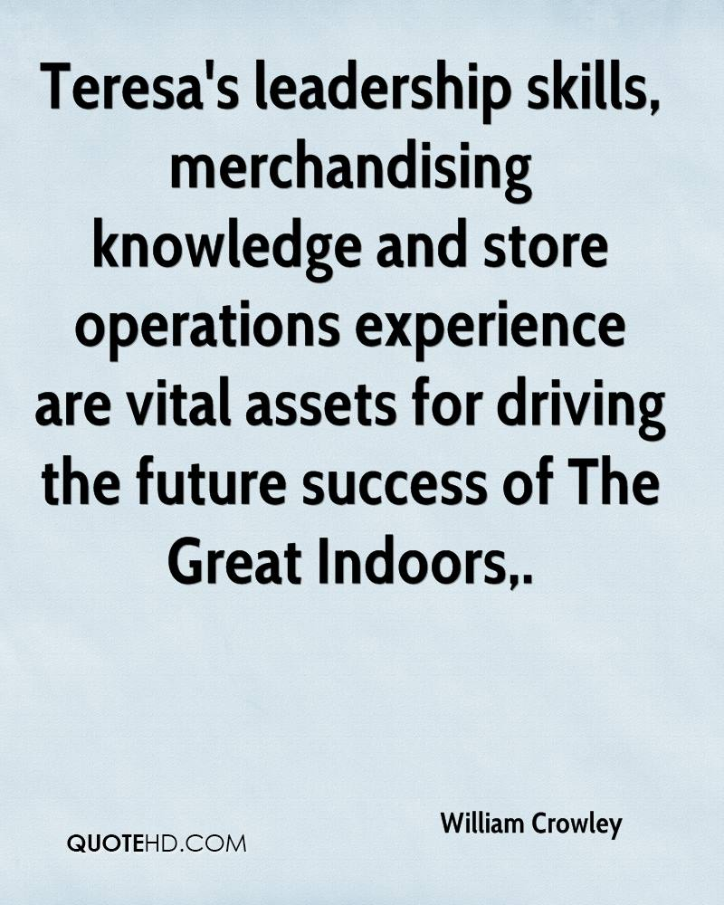 Teresa's Leadership Skills, Mechandising Knowledge And Store Operations Experience Are Vital Assets For Driving The Future Success Of The Great Indoors. - William Crowley