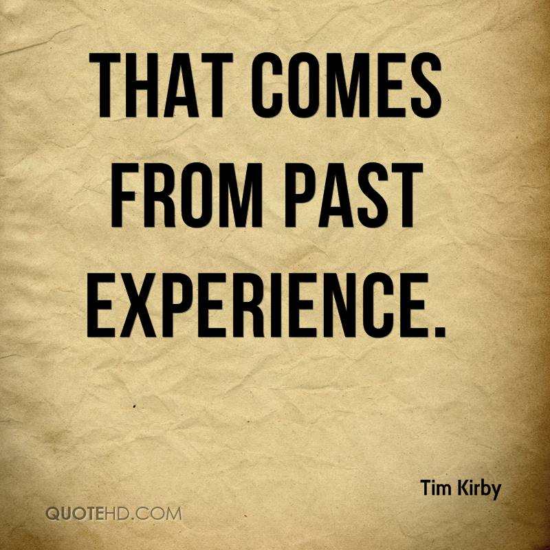 That Comes From Past Experience. - Tim Kirby