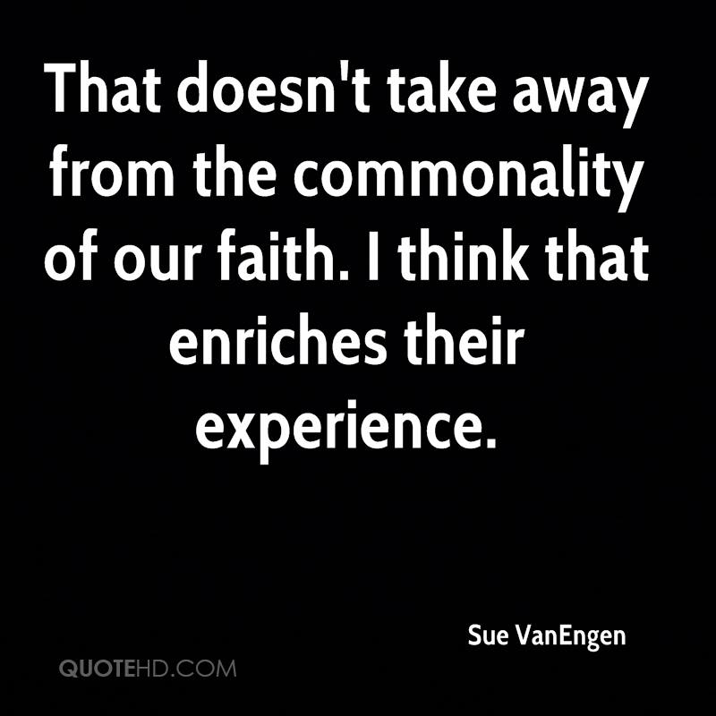 That Doesn't Take Away From The Commonality Of Our Faith. I Think That Enriches Their Experience. - Sue Vanengen