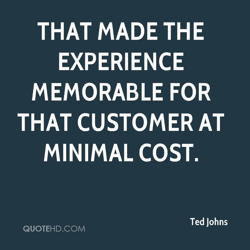 That Made The Experience Memorable For That Customer At Minimal Cost. - Ted Johns
