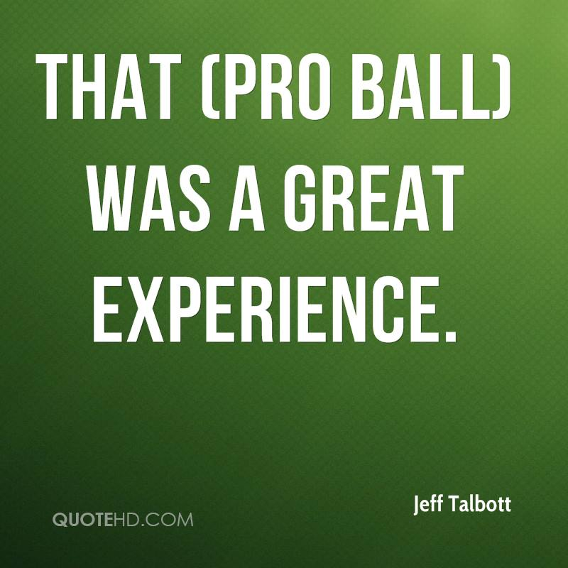 That Pro Ball Was A Great Experience. - Jeff Talbott