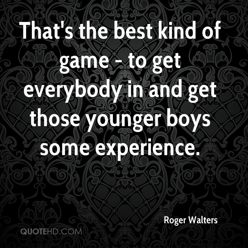 That's The Best Kind Of Game-To Get Everybody In And Get Those Younger Boys Some Experience. - Roger Walters