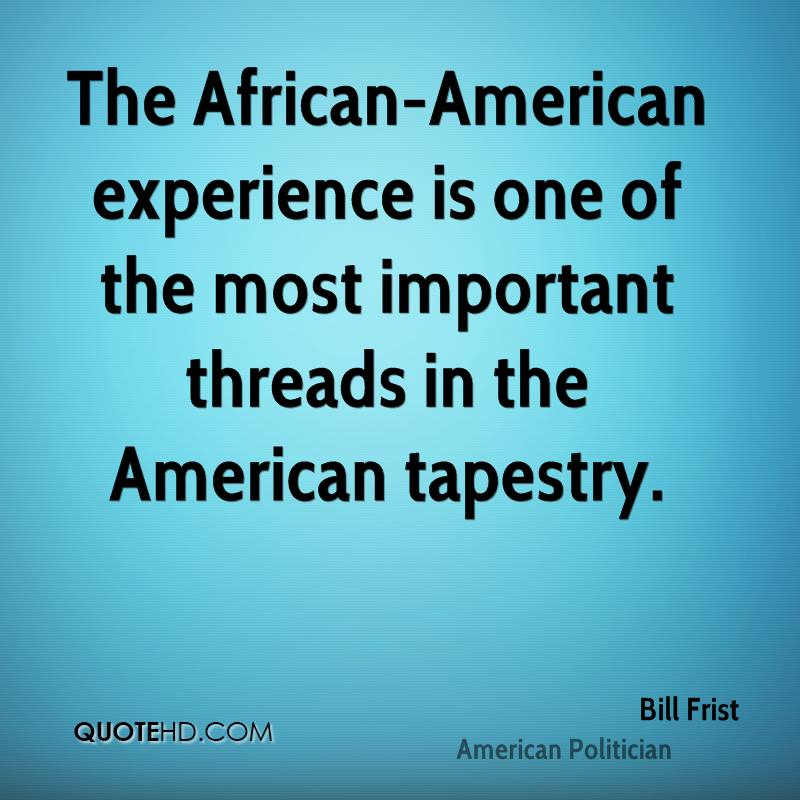 The African-American Experience Is One Of The Most Important Threads In The American Tapestry. - Bill Frist