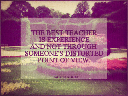 The Best Teacher Is Experience And Not Through Someone's Distorted Point Of View.