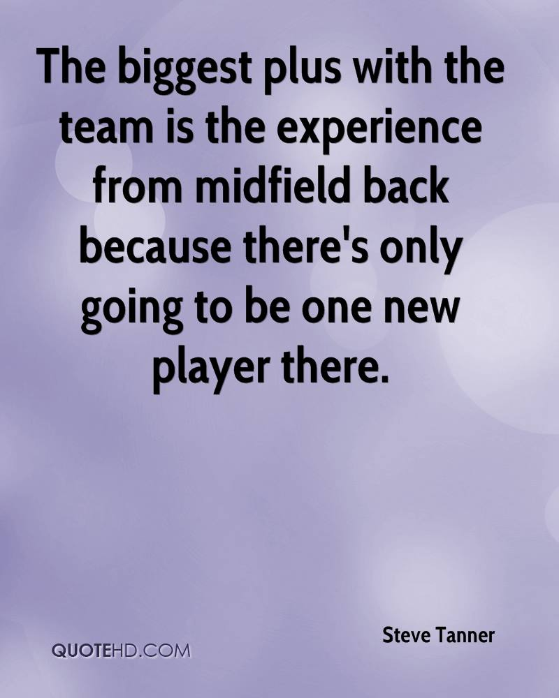 The Biggest Plus With The Team Is The Experience From Midfield Back Because There's Only Going To Be One New Player There. - Steve Tanner