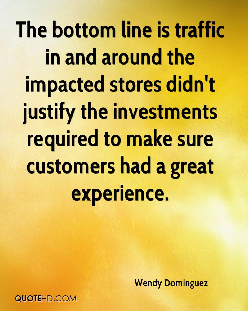 The Bottom Line Is Traffic In And Around The Impacted Stores Didn't Justify The Investments Required To Make Sure Customers Had A Great Experience. - Wendy Dominguez