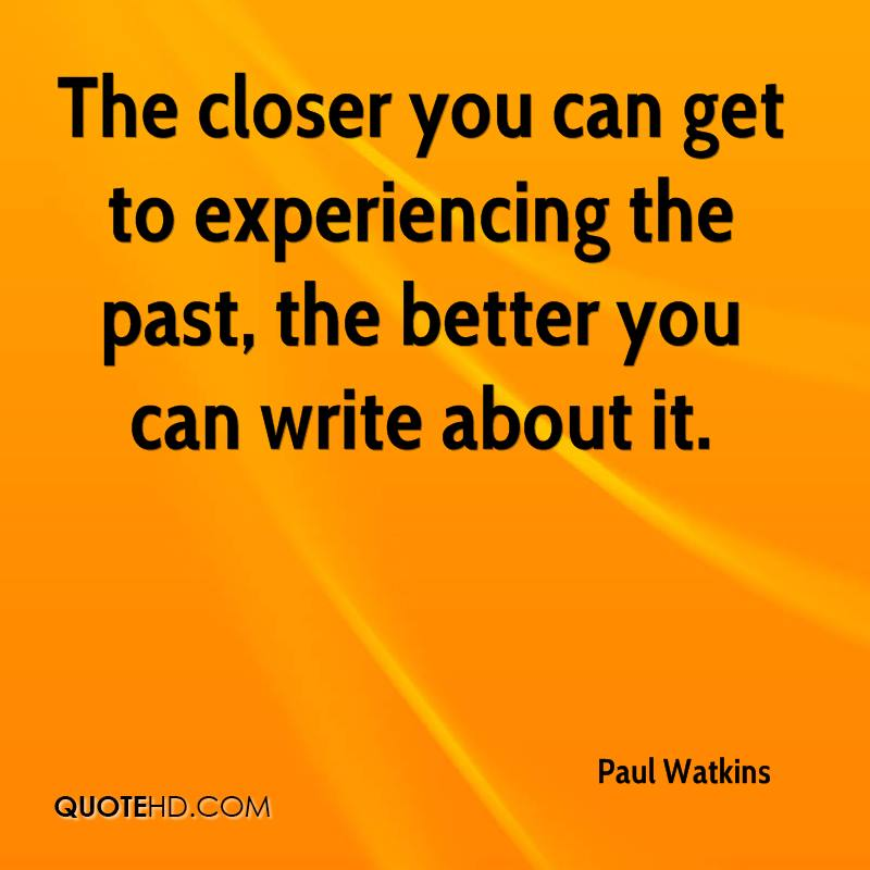 The Closer You Can Get To Experiencing The Past, The Better You Can Write About It. - Paul Watkins