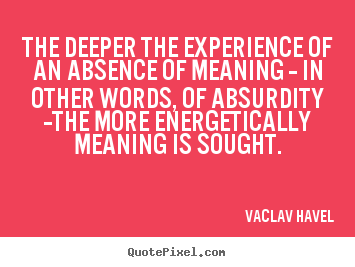 The Deeper The Experience Of An Absence Of Meaning-In Other Words, Of Absurdity The More Energetically Meaning Is Sought. - Vaclav Havel