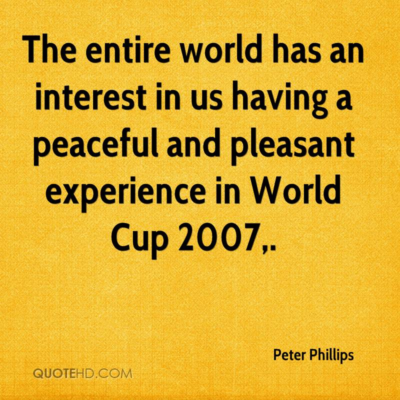 The Entire World Has An Interest In Us Having A Peaceful And Pleasant Experience In World Cup 2007. - Peter Phillips