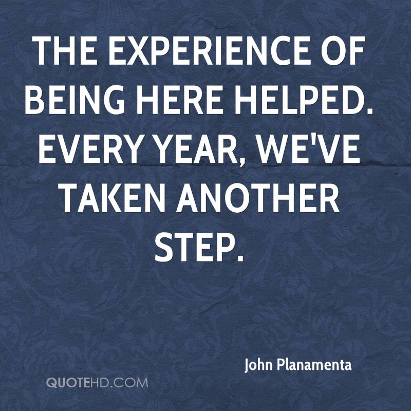 The Experience Of Being Here Helped. Every Year, We've Taken Another Step. -  John Planamenta
