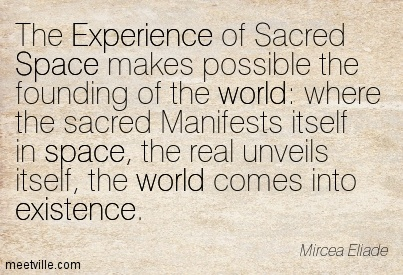 The Experience Of Sacred Space Makes Possible The Founding Of The World… - Mircea Eliade