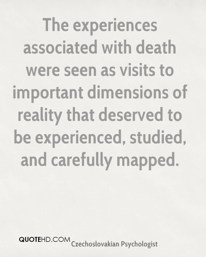 The Experiences Associated With Death Were Seen As Visits To Importnat Dimensions Of Reality That Deserved To Be Experienced, Studied, And Carefully Mapped.