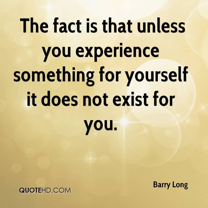 The Fact Is That Unless You Experience Something For Yourself It Does Not Exist For You. Barry Long