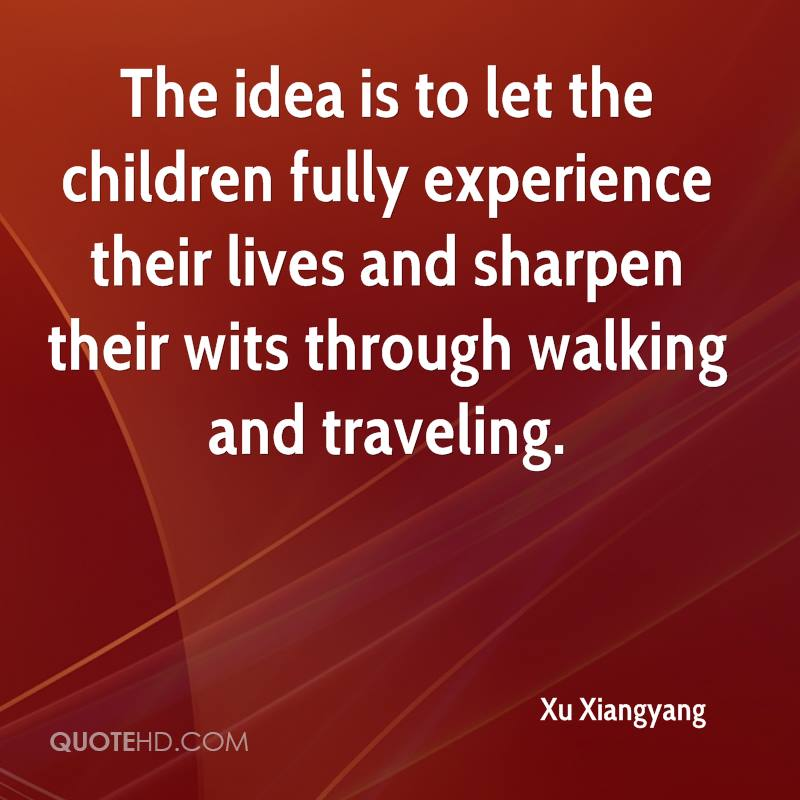 The Idea Is To Let The Children Fully Experience Their Lives And Sharpen Their Wits Through Walking And Traveling. - Xu Xiangyang