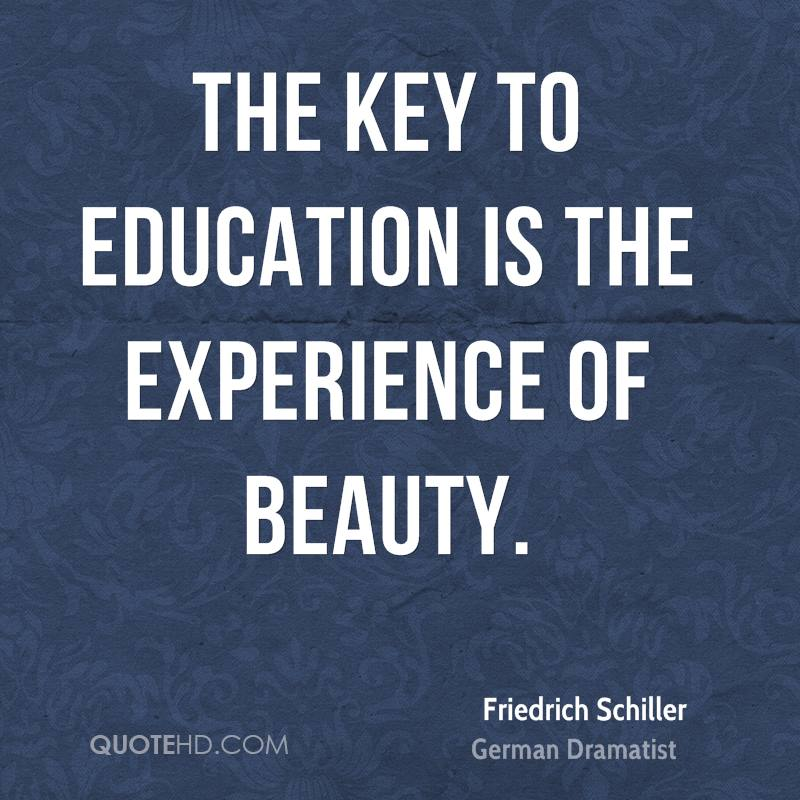 The Key To Education Is The Experience Of Beauty. - Friedrich Schiller