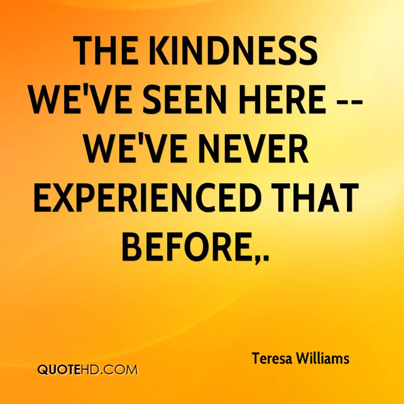 The Kindes We've Seen Here We've Never Experienced That Before. - Teresa Williams
