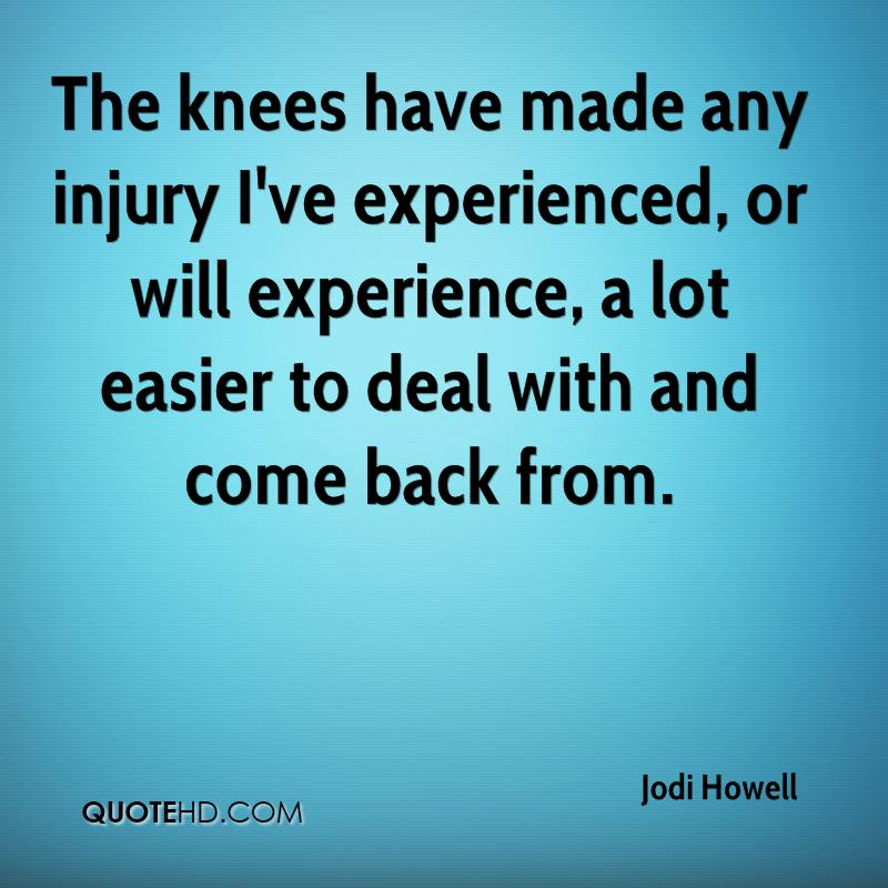 The Knees Have Made Any Injury I've Experienced, Or Will Experience, A Lot Easier To Deal With And Come Back From. - Jodi Howell