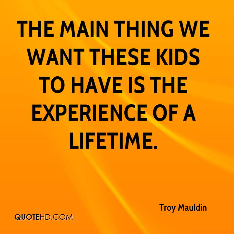 The Main Thing We Want These Kids To Have Is The Experience Of A Lifetime. - Troy Mauldin
