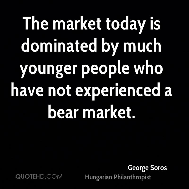 The Market Today Is Dominated By Much Younger People Who Have No Experienced A Bear Market. - George Soros