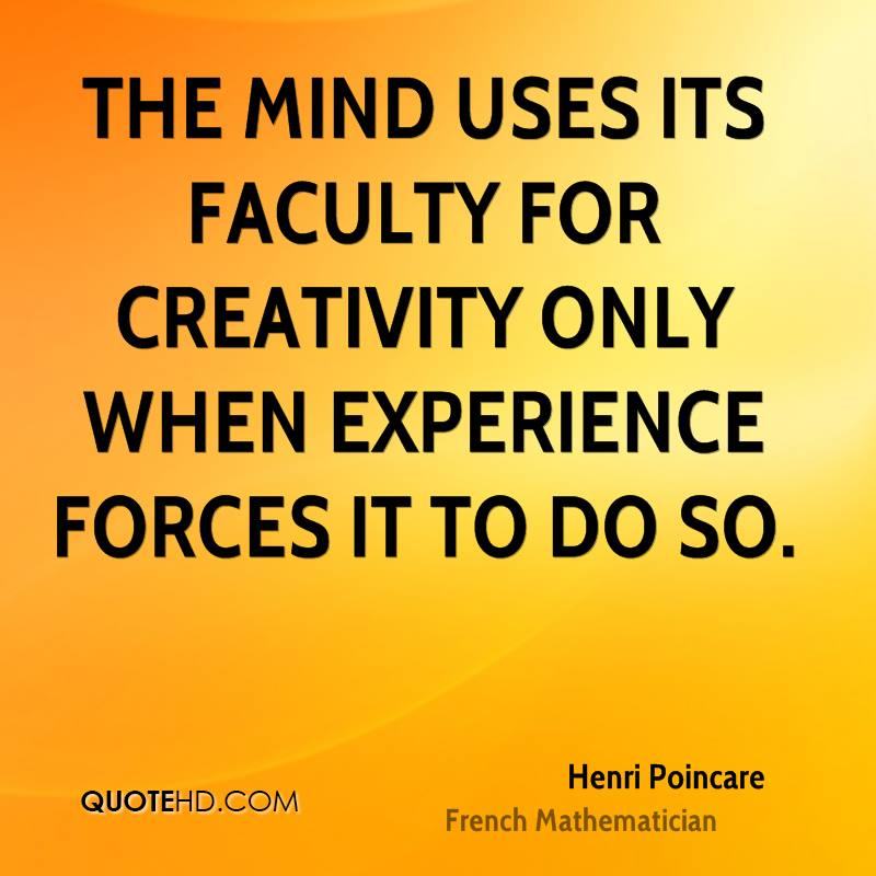 The Mind Uses Its Faculty For Creativity Only When Experience Forces It To Do So. - Henri Poincare