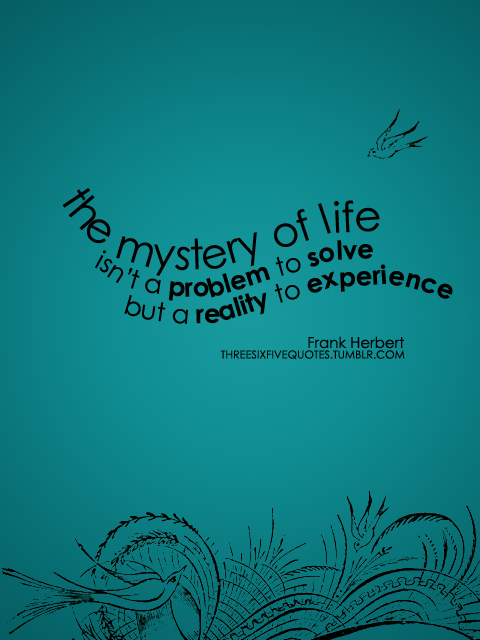 The Mystery Of Life Isn't A Problem To Solve But A Reality To Experience.- Frank Herbert