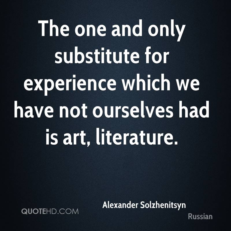 The One And Only Substitute For Experience Which We Have Not Ourselves Had Is Art, Literature. - Alexander Solzhenitsyn