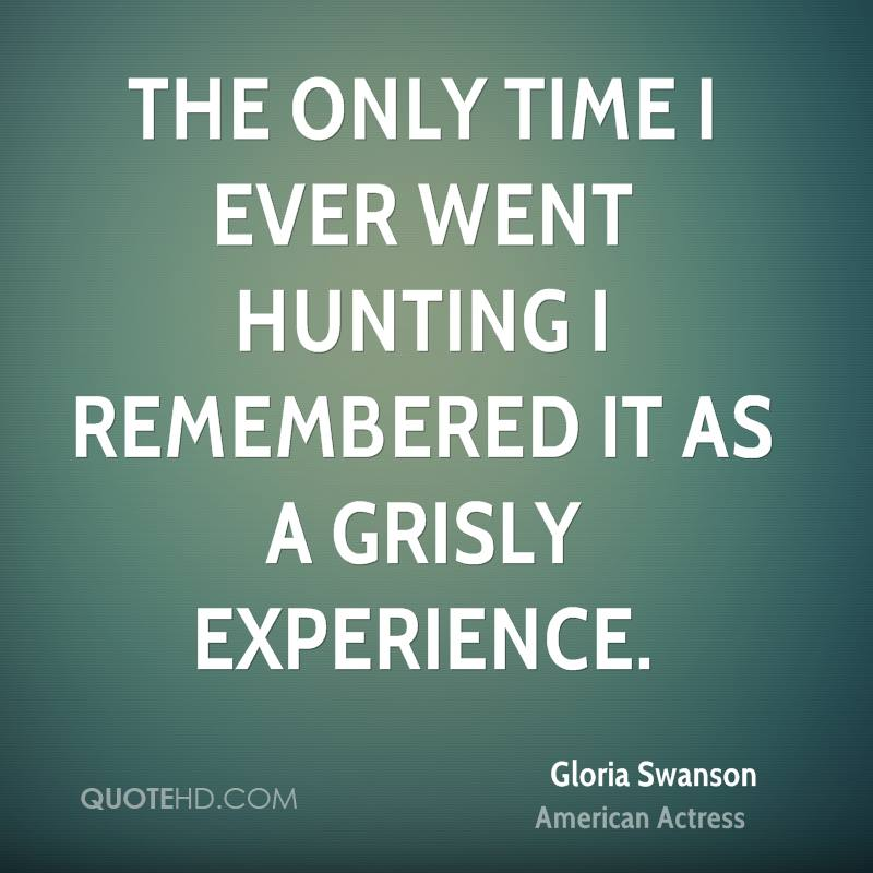 The Only Time I Ever Went Hunting I Remembered It As A Grisly Experience. - Gloria Swanson