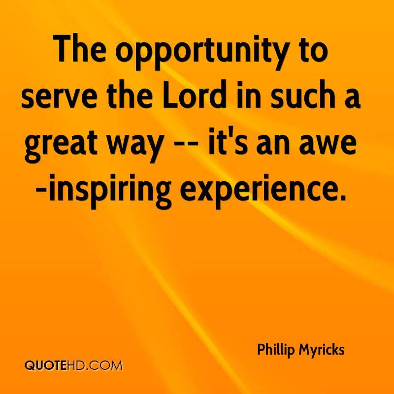 The Opportunity To Serve The Lord In Such A Great Way- It's An Awe Inspiring Experience. - Phillip Myricks