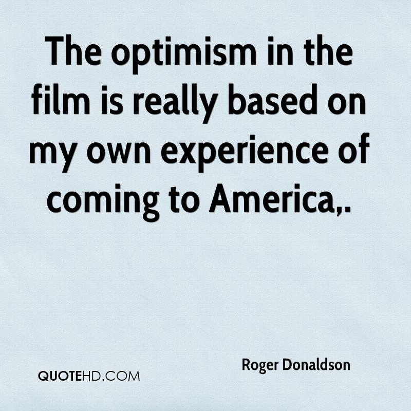 The Optimism In The Film Is Really Based On My Own Experience Of Coming To America. - Roger Donaldson