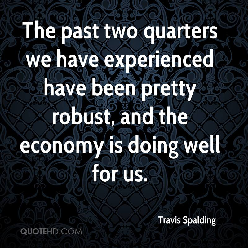 The Past Two Quarters We Have Experienced Have Been Pretty Robust,  And The Economy Is Doing Well For Us. - Travis Spalding