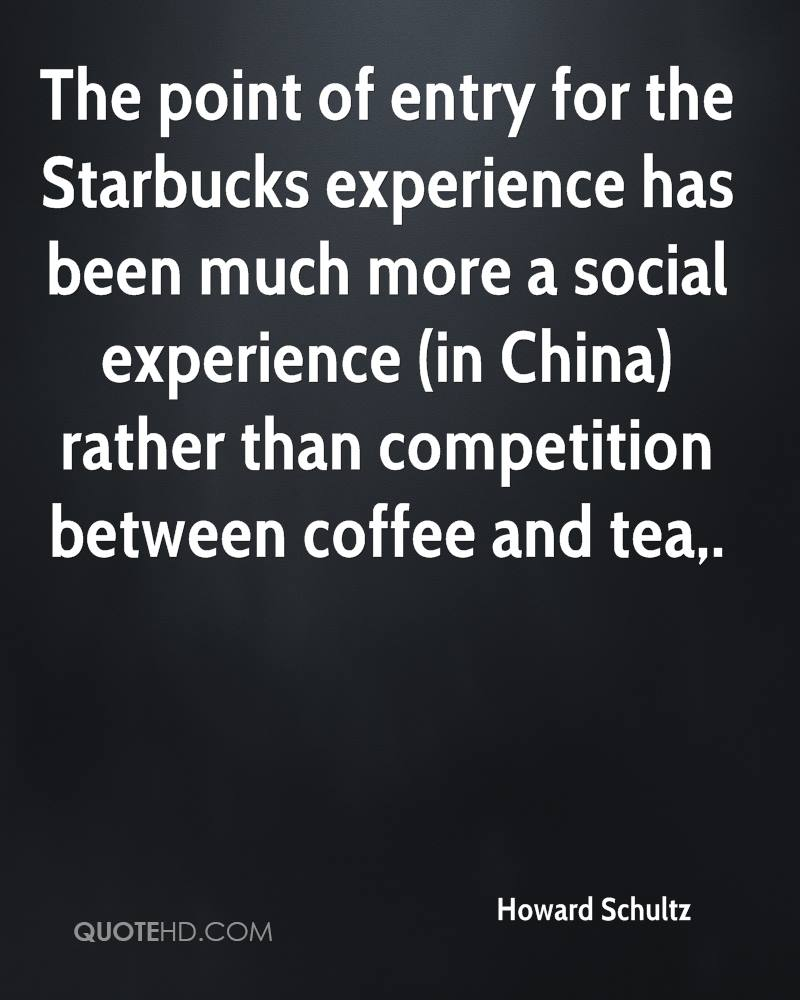 The Point Of Entry For The Starbucks Experience Has Been Much More A Social Experience Rather Than Competition Between Coffee And Tea. - Howard Schultz