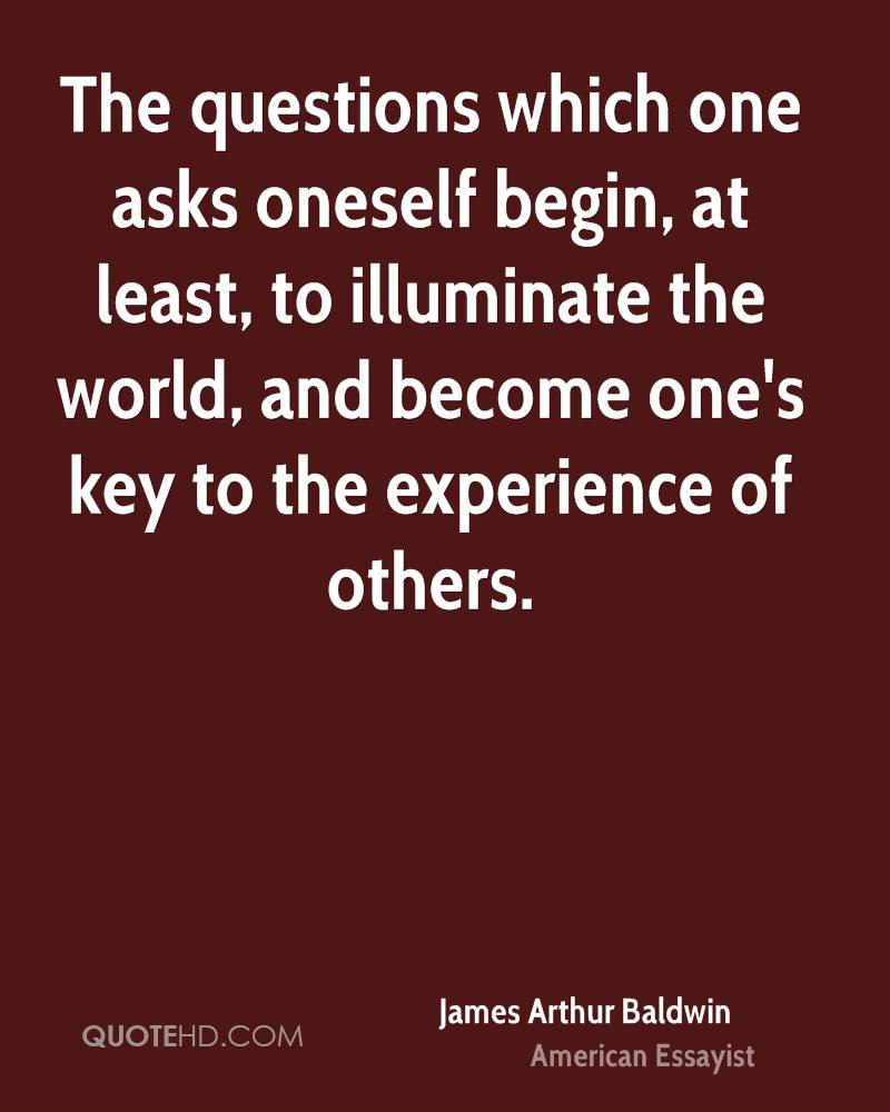 The Question Which One Asks Oneself Begin, At Least, To Illuminate The World, And Become One's Key To The Experience Of Others. - James Arthur Baldwin