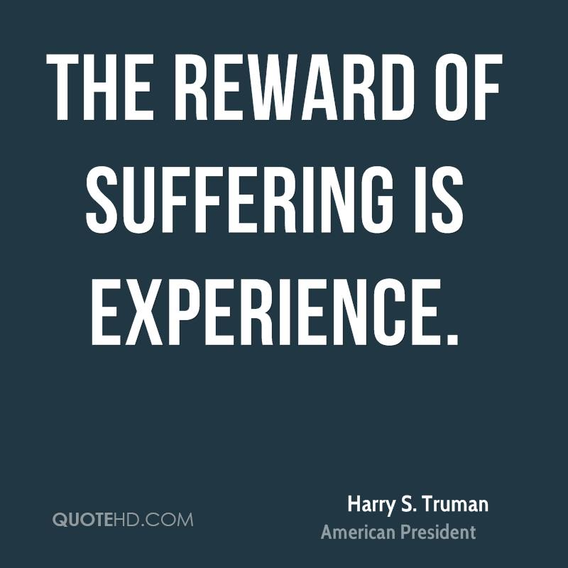 The Reward Of Suffering Is Experience. - Harry S. Truman
