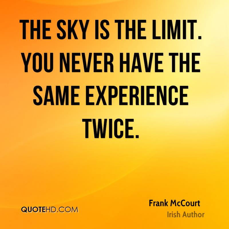 The Sky Is The Limit. You Never Have The Same Experience Twice. - Frank McCourt