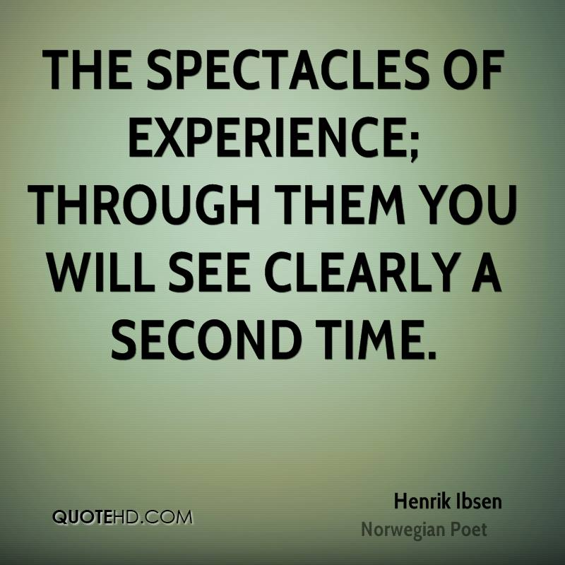 The Spectacles Of Experience, Through Them You Will See Clearly A Second Time. - Henrik Ibsen