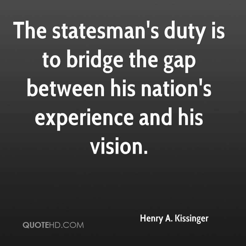The Statesman's Duty Is To Bridge The Gap Between His Nation's Experience And His Vision. - Henry A. Kissinger