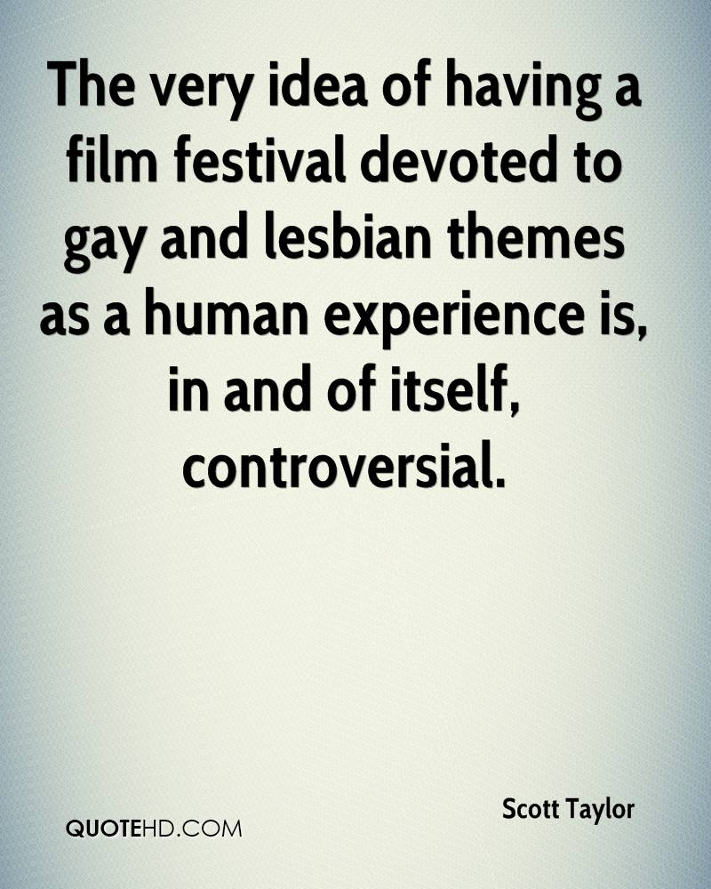 The Very Idea Of Having A Film Festival Devoted To Gay And Lesbian Themes As A Human Experience Is, In And Of Itself, Controversial. - Scott Taylor