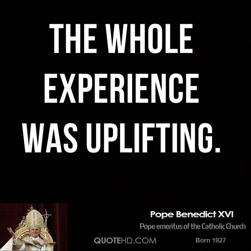 The Whole Experience Was Uplifting. - Pope Benedict XVI